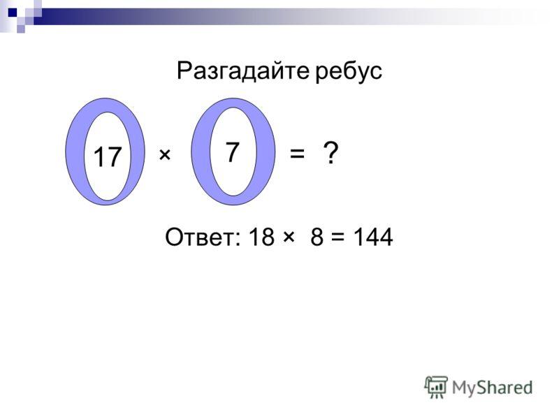 Разгадайте ребус × = ? Ответ: 18 × 8 = 144 17 7