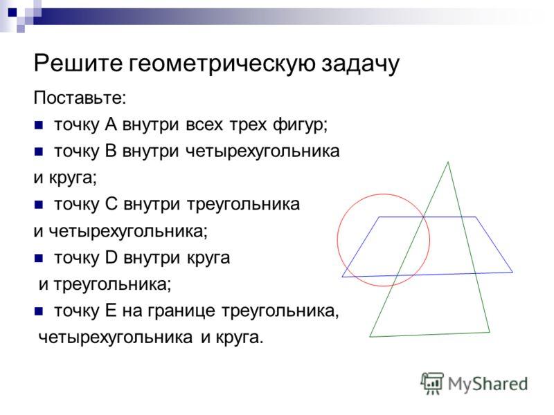 Решите геометрическую задачу Поставьте: точку А внутри всех трех фигур; точку В внутри четырехугольника и круга; точку С внутри треугольника и четырехугольника; точку D внутри круга и треугольника; точку Е на границе треугольника, четырехугольника и
