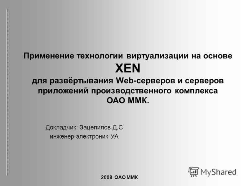 Докладчик: Зацепилов Д.С инженер-электроник УА Применение технологии виртуализации на основе XEN для развёртывания Web-серверов и серверов приложений производственного комплекса ОАО ММК. 2008 ОАО ММК