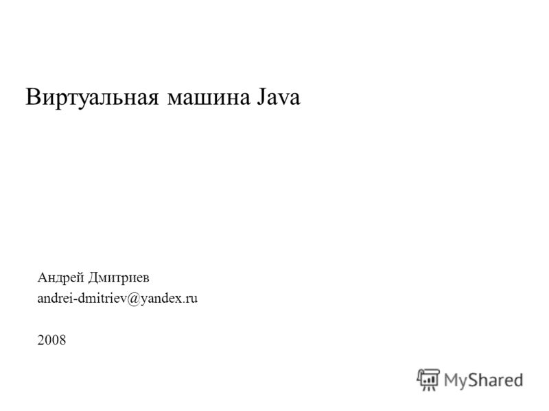 Виртуальная машина Java Андрей Дмитриев andrei-dmitriev@yandex.ru 2008