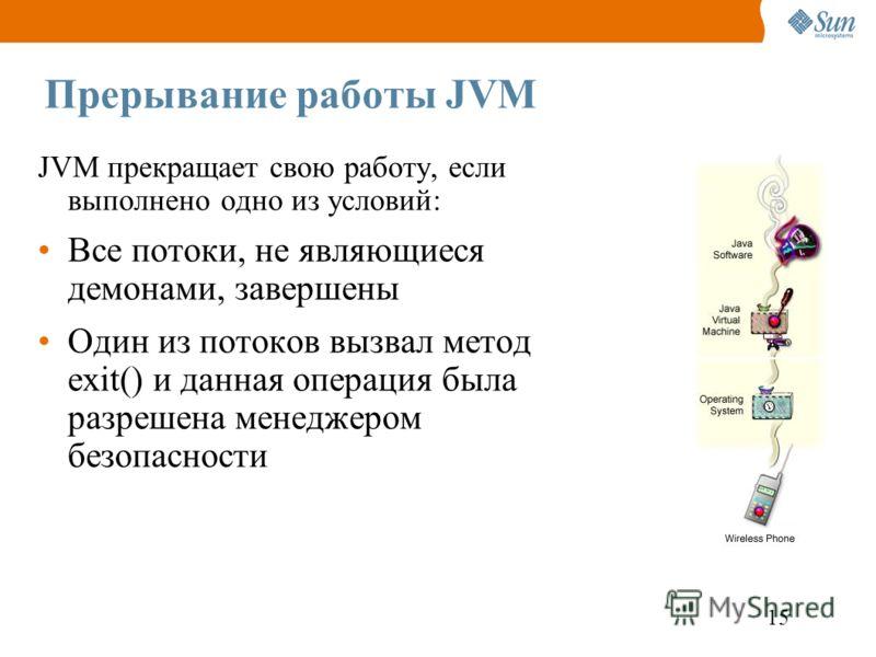 15 Прерывание работы JVM JVM прекращает свою работу, если выполнено одно из условий: Все потоки, не являющиеся демонами, завершены Один из потоков вызвал метод exit() и данная операция была разрешена менеджером безопасности
