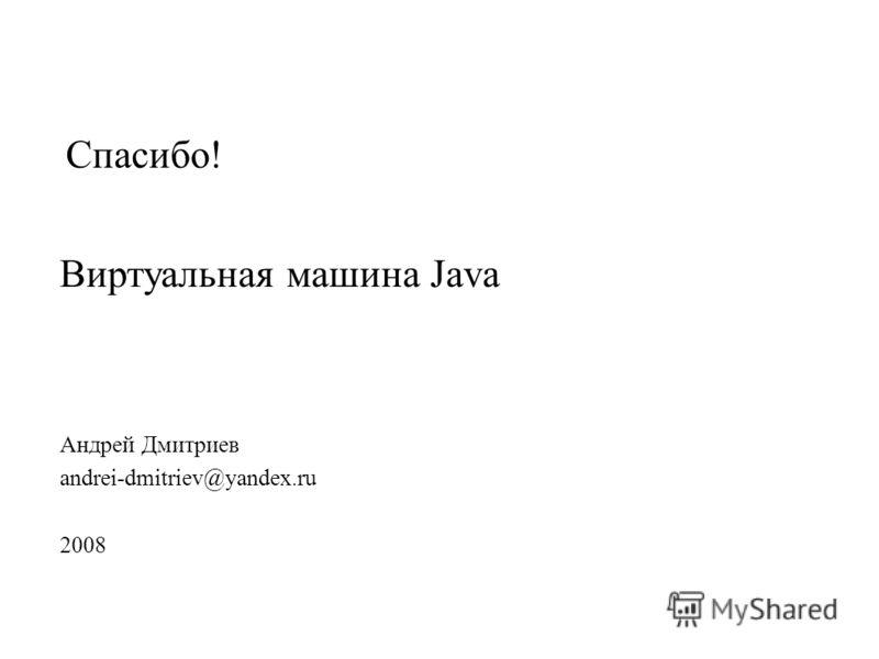 Спасибо! Андрей Дмитриев andrei-dmitriev@yandex.ru 2008 Виртуальная машина Java