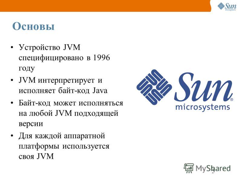 5 Основы Устройство JVM специфицировано в 1996 году JVM интерпретирует и исполняет байт-код Java Байт-код может исполняться на любой JVM подходящей версии Для каждой аппаратной платформы используется своя JVM