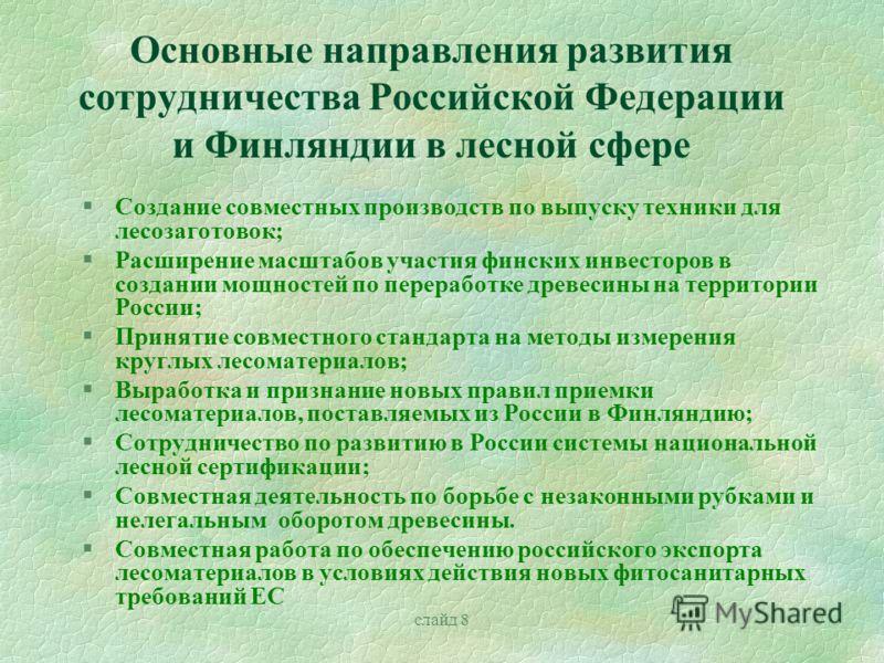 слайд 8 Основные направления развития сотрудничества Российской Федерации и Финляндии в лесной сфере §Создание совместных производств по выпуску техники для лесозаготовок; §Расширение масштабов участия финских инвесторов в создании мощностей по перер