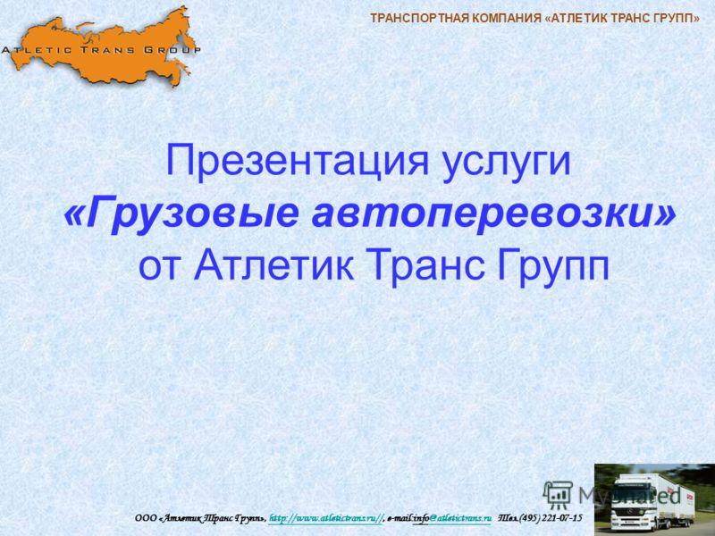 ТРАНСПОРТНАЯ КОМПАНИЯ «АТЛЕТИК ТРАНС ГРУПП» ООО «Атлетик Транс Групп», http://www.atletictrans.ru//, e-mail:info@atletictrans.ru Тел.(495) 221-07-15http://www.atletictrans.ru//@atletictrans.ru Презентация услуги «Грузовые автоперевозки» от Атлетик Тр