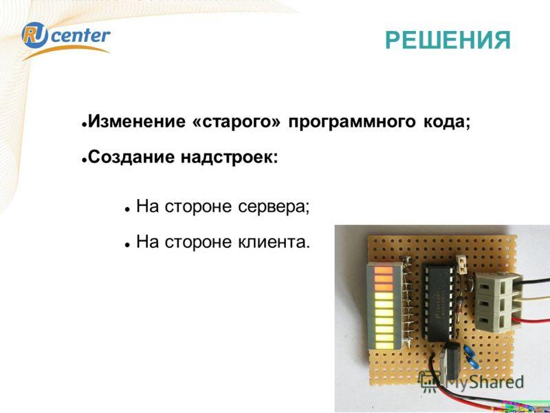 РЕШЕНИЯ Изменение «старого» программного кода; Создание надстроек: На стороне сервера; На стороне клиента.