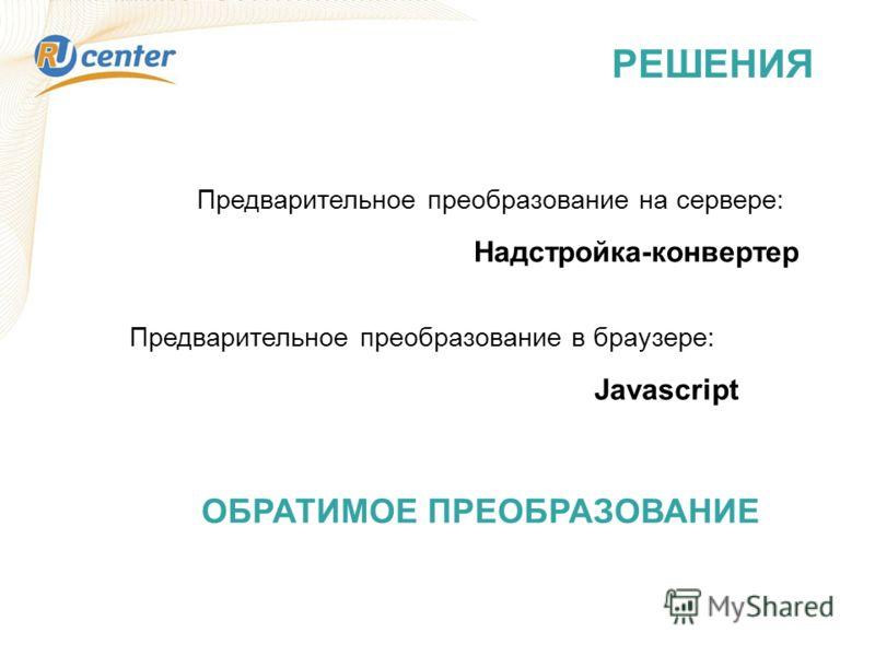 РЕШЕНИЯ Предварительное преобразование в браузере: Javascript Предварительное преобразование на сервере: Надстройка-конвертер ОБРАТИМОЕ ПРЕОБРАЗОВАНИЕ