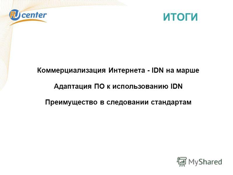 ИТОГИ Коммерциализация Интернета - IDN на марше Адаптация ПО к использованию IDN Преимущество в следовании стандартам