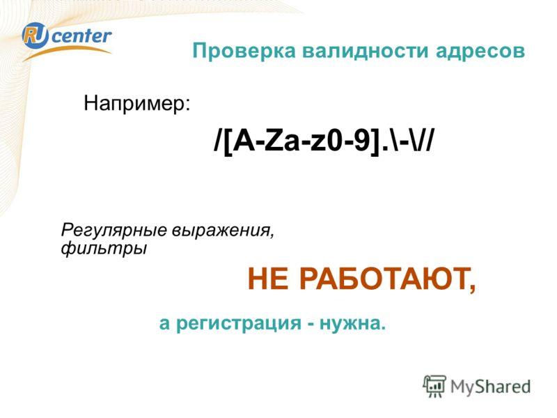 Проверка валидности адресов /[A-Za-z0-9].\-\// Например: Регулярные выражения, фильтры НЕ РАБОТАЮТ, а регистрация - нужна.