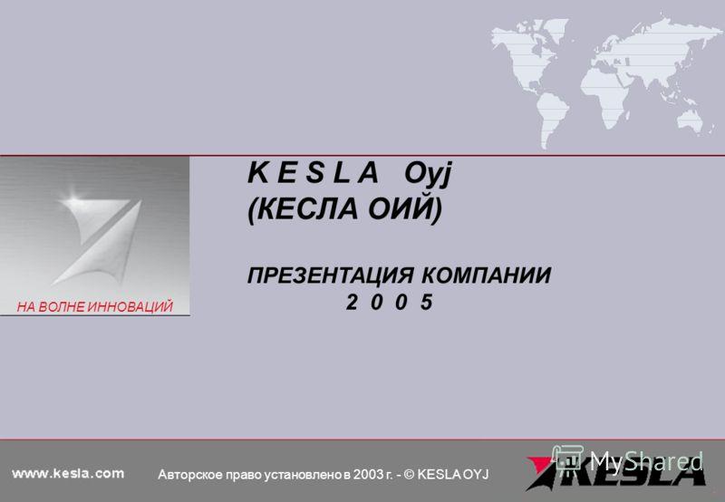 K E S L A Oyj (КЕСЛА ОИЙ) ПРЕЗЕНТАЦИЯ КОМПАНИИ 2 0 0 5 Авторское право установлено в 2003 г. - © KESLA OYJ НА ВОЛНЕ ИННОВАЦИЙ