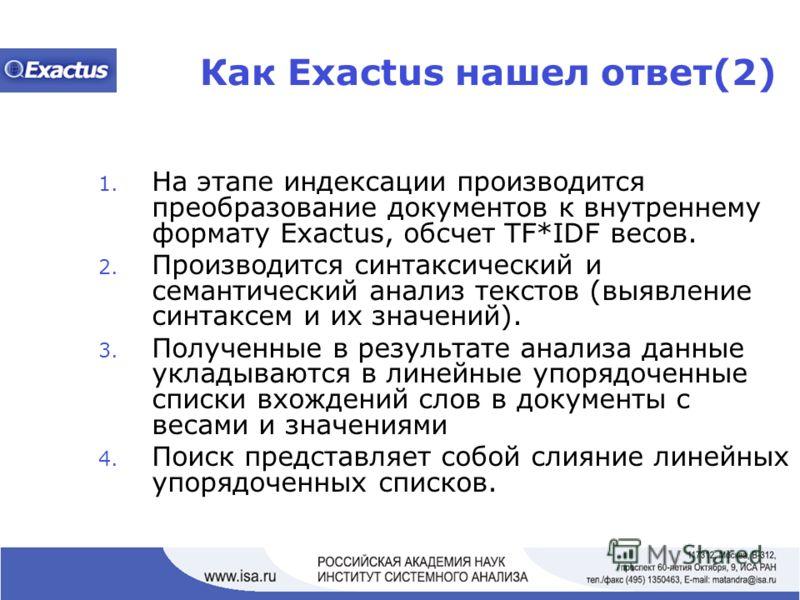 Как Exactus нашел ответ(2) 1. На этапе индексации производится преобразование документов к внутреннему формату Exactus, обсчет TF*IDF весов. 2. Производится синтаксический и семантический анализ текстов (выявление синтаксем и их значений). 3. Получен