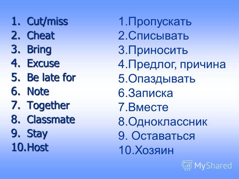 1. Cut/miss 2. Cheat 3. Bring 4. Excuse 5. Be late for 6. Note 7. Together 8. Classmate 9. Stay 10. Host 1.Пропускать 2.Списывать 3.Приносить 4.Предлог, причина 5.Опаздывать 6.Записка 7.Вместе 8.Одноклассник 9. Оставаться 10.Хозяин