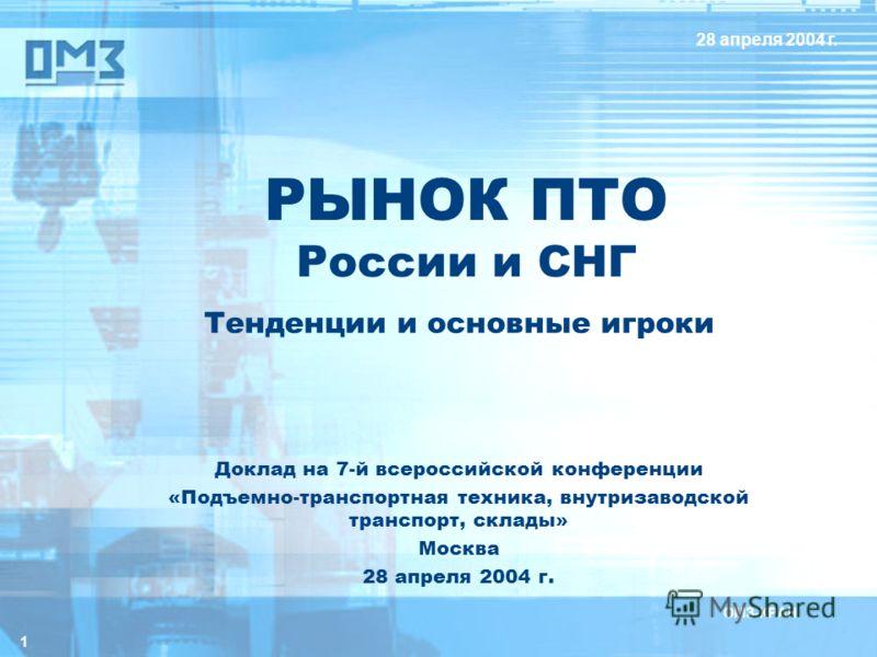 1 РЫНОК ПТО России и СНГ Тенденции и основные игроки 28 апреля 2004 г. Доклад на 7-й всероссийской конференции «Подъемно-транспортная техника, внутризаводской транспорт, склады» Москва 28 апреля 2004 г.
