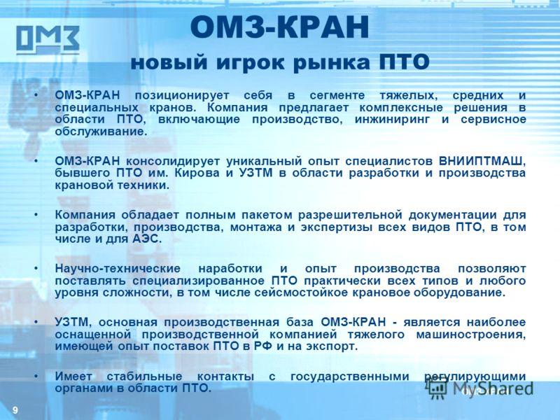 9 ОМЗ-КРАН новый игрок рынка ПТО ОМЗ-КРАН позиционирует себя в сегменте тяжелых, средних и специальных кранов. Компания предлагает комплексные решения в области ПТО, включающие производство, инжиниринг и сервисное обслуживание. ОМЗ-КРАН консолидирует