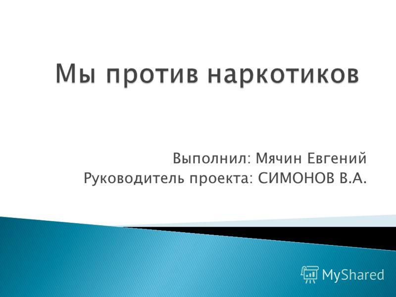 Мы против наркотиков Выполнил: Мячин Евгений Руководитель проекта: СИМОНОВ В.А.