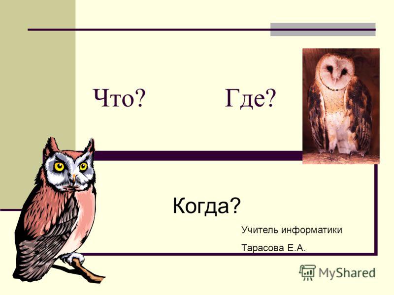 Что? Где? Когда? Учитель информатики Тарасова Е.А.
