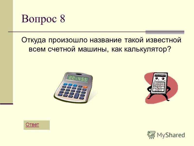 Вопрос 8 Откуда произошло название такой известной всем счетной машины, как калькулятор? Ответ