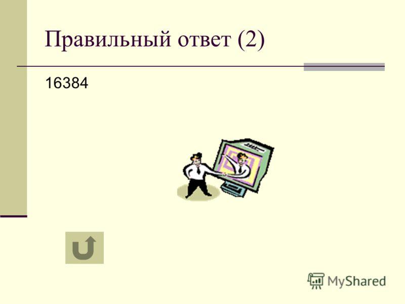 Правильный ответ (2) 16384