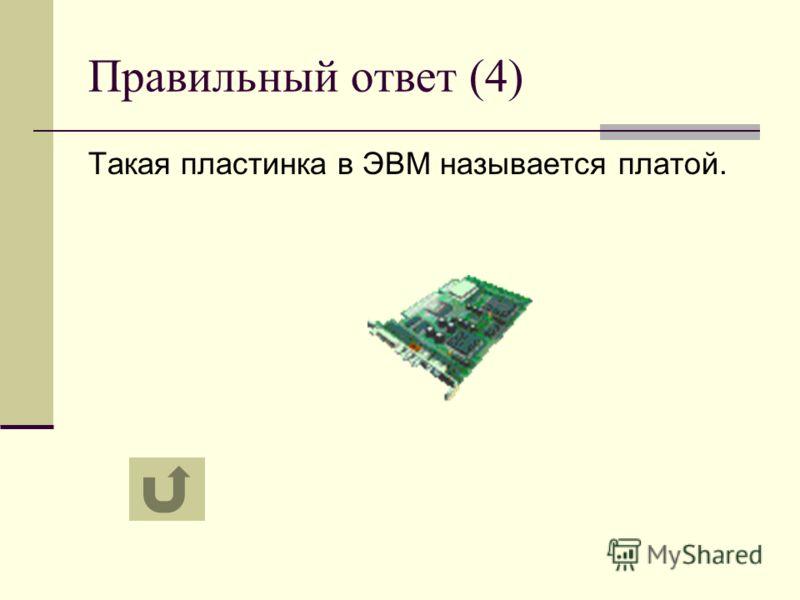 Правильный ответ (4) Такая пластинка в ЭВМ называется платой.