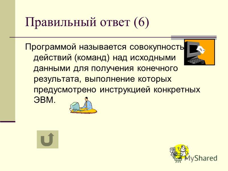 Правильный ответ (6) Программой называется совокупность действий (команд) над исходными данными для получения конечного результата, выполнение которых предусмотрено инструкцией конкретных ЭВМ.