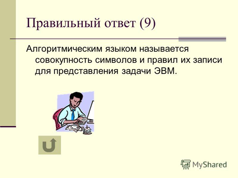 Правильный ответ (9) Алгоритмическим языком называется совокупность символов и правил их записи для представления задачи ЭВМ.