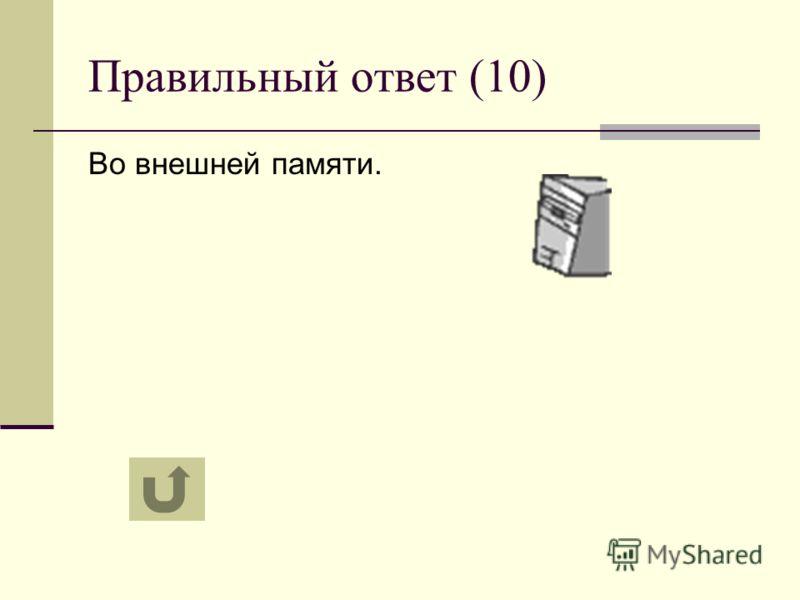 Правильный ответ (10) Во внешней памяти.