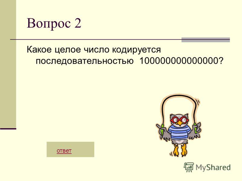 Вопрос 2 Какое целое число кодируется последовательностью 100000000000000? ответ