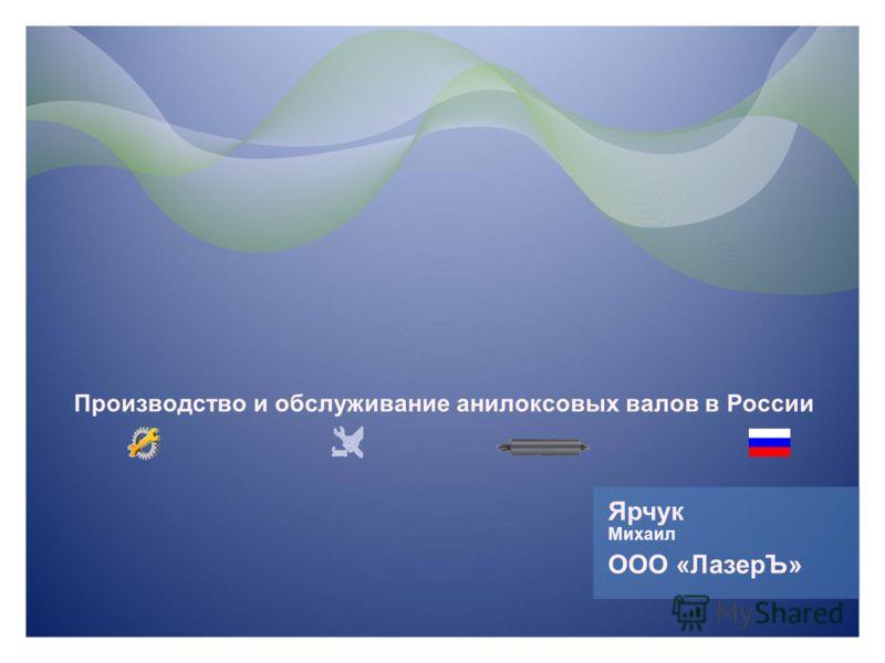 Ярчук Михаил Производство и обслуживание анилоксовых валов в России ООО «ЛазерЪ»