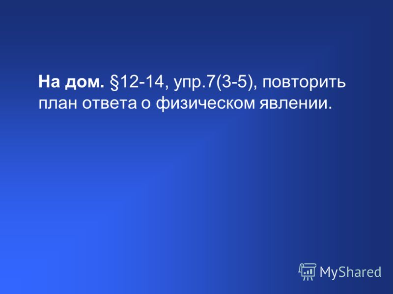На дом. §12-14, упр.7(3-5), повторить план ответа о физическом явлении.