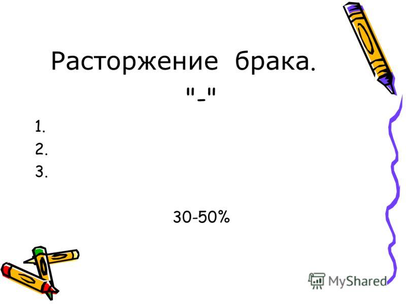 Расторжение брака. - 1. 2. 3. 30-50%