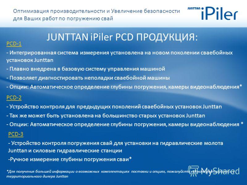 JUNTTAN iPiler PCD ПРОДУКЦИЯ: PCD-1 - Интегрированная система измерения установлена на новом поколении сваебойных установок Junttan - Плавно внедрена в базовую систему управления машиной - Позволяет диагностировать неполадки сваебойной машины - Опции