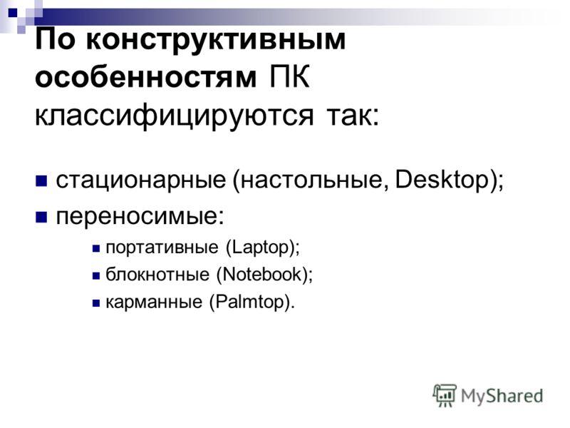 По конструктивным особенностям ПК классифицируются так: стационарные (настольные, Desktop); переносимые: портативные (Laptop); блокнотные (Notebook); карманные (Рalmtop).