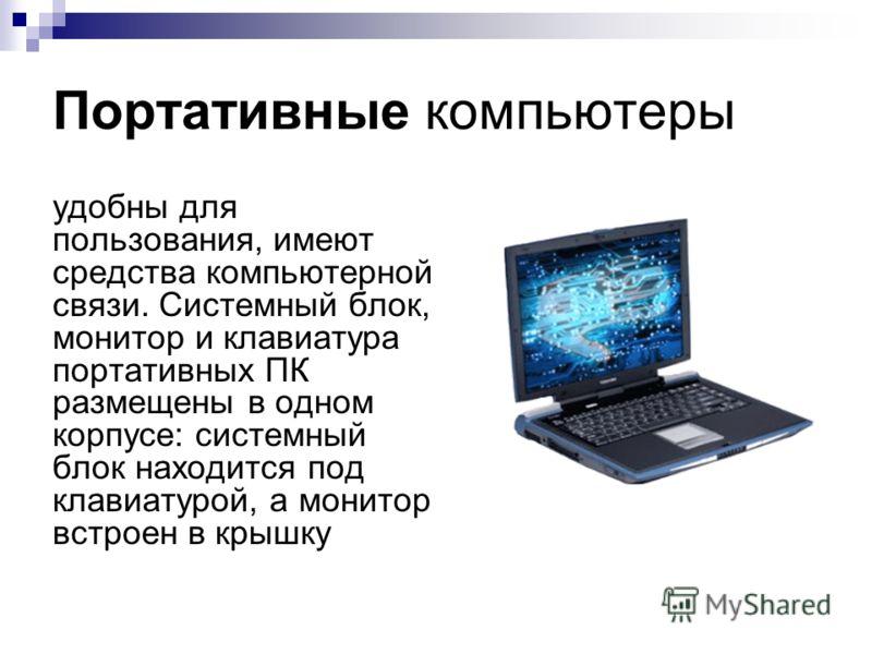 Портативные компьютеры удобны для пользования, имеют средства компьютерной связи. Системный блок, монитор и клавиатура портативных ПК размещены в одном корпусе: системный блок находится под клавиатурой, а монитор встроен в крышку
