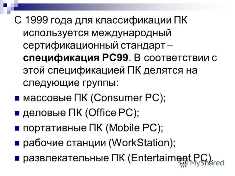 С 1999 года для классификации ПК используется международный сертификационный стандарт – спецификация РС99. В соответствии с этой спецификацией ПК делятся на следующие группы: массовые ПК (Consumer PC); деловые ПК (Office PC); портативные ПК (Mobile P