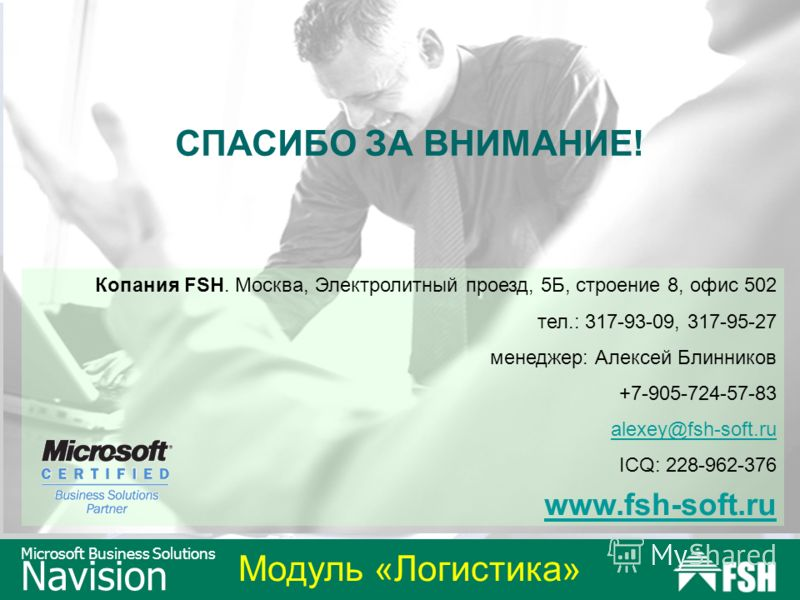 Модуль «Логистика» Microsoft Business Solutions Navision Копания FSH. Москва, Электролитный проезд, 5Б, строение 8, офис 502 тел.: 317-93-09, 317-95-27 менеджер: Алексей Блинников +7-905-724-57-83 alexey@fsh-soft.ru ICQ: 228-962-376 www.fsh-soft.ru С