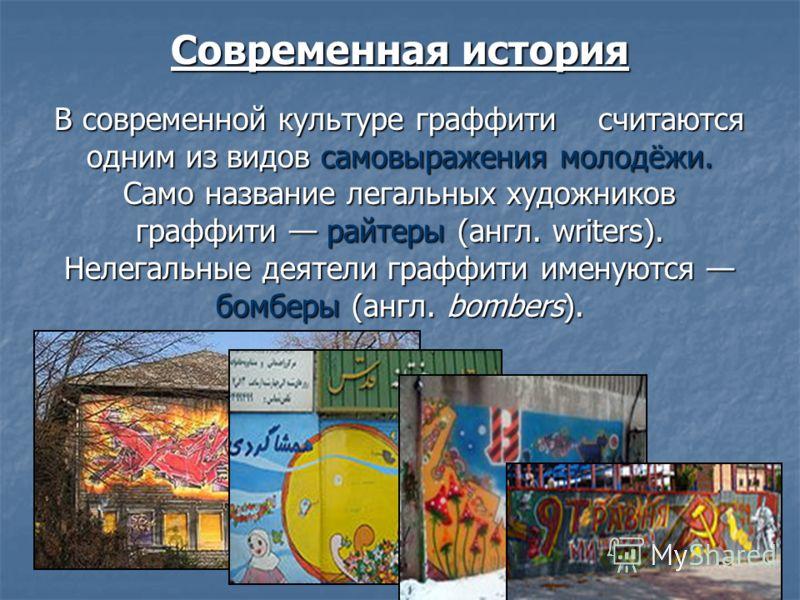Современная история В современной культуре граффити считаются одним из видов самовыражения молодёжи. Само название легальных художников граффити райтеры (англ. writers). Нелегальные деятели граффити именуются бомберы (англ. bombers).