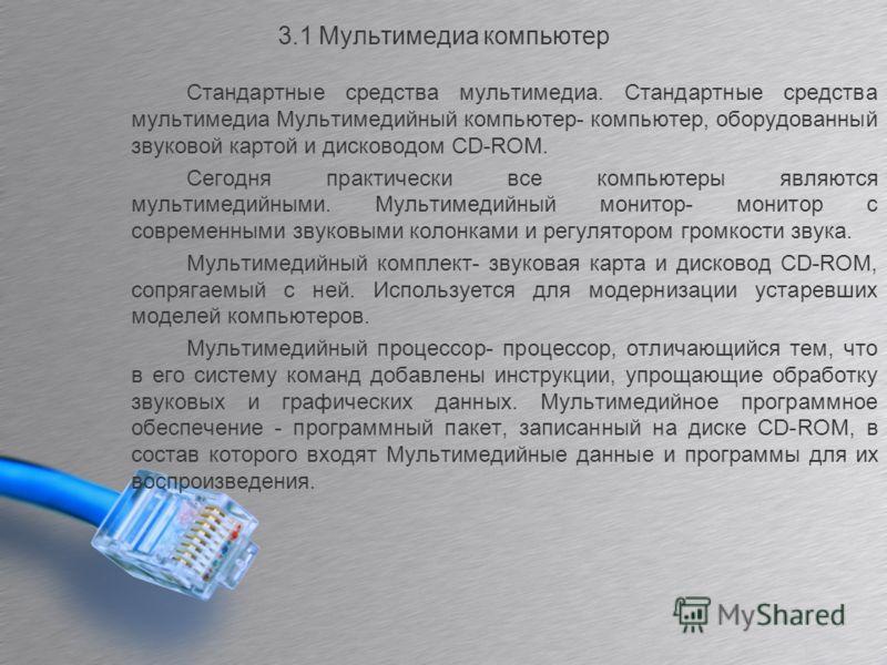 3.1 Мультимедиа компьютер Стандартные средства мультимедиа. Стандартные средства мультимедиа Мультимедийный компьютер- компьютер, оборудованный звуковой картой и дисководом CD-ROM. Сегодня практически все компьютеры являются мультимедийными. Мультиме