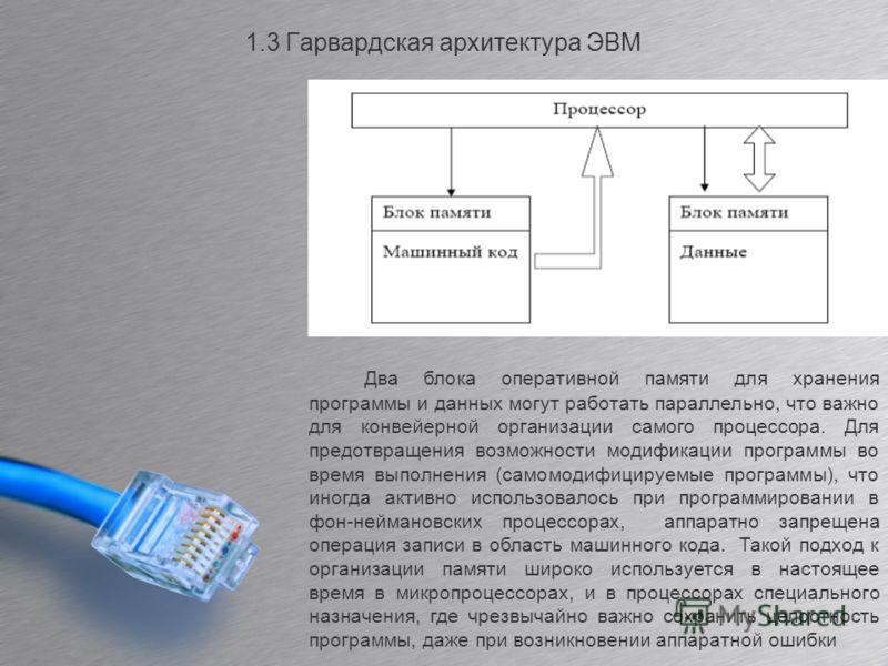 1.3 Гарвардская архитектура ЭВМ Два блока оперативной памяти для хранения программы и данных могут работать параллельно, что важно для конвейерной организации самого процессора. Для предотвращения возможности модификации программы во время выполнения