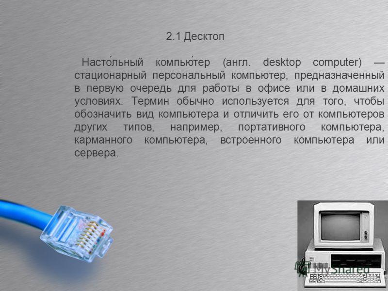 2.1 Десктоп Насто́льный компью́тер (англ. desktop computer) стационарный персональный компьютер, предназначенный в первую очередь для работы в офисе или в домашних условиях. Термин обычно используется для того, чтобы обозначить вид компьютера и отлич