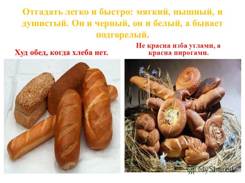 Отгадать легко и быстро: мягкий, пышный, и душистый. Он и черный, он и белый, а бывает подгорелый. Худ обед, когда хлеба нет. Не красна изба углами, а красна пирогами.