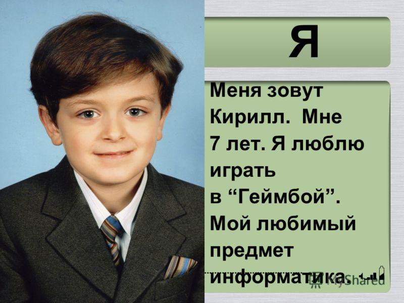 Я Меня зовут Кирилл. Мне 7 лет. Я люблю играть в Геймбой. Мой любимый предмет информатика.