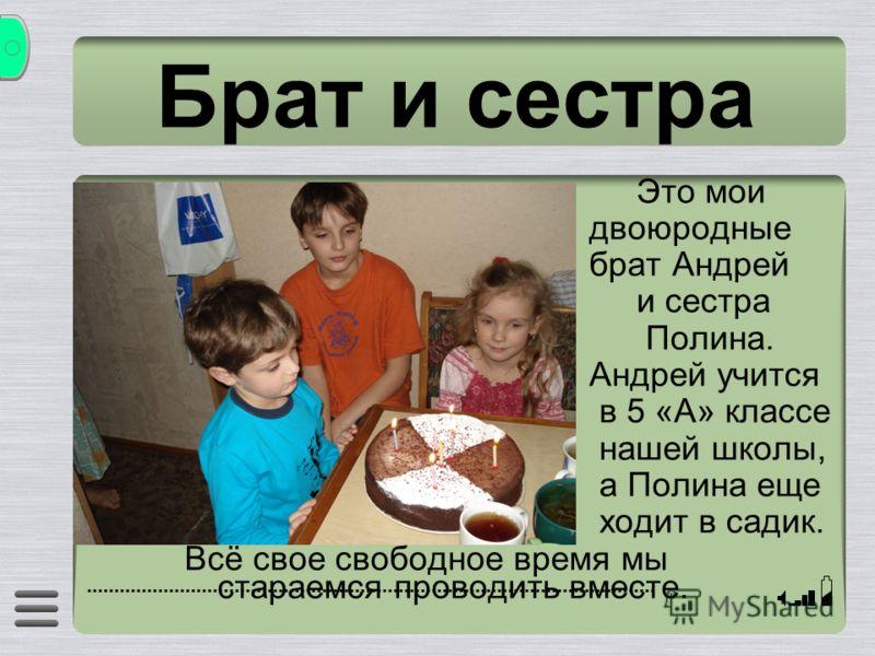Брат и сестра Это мои двоюродные брат Андрей и сестра Полина. Андрей учится в 5 «А» классе нашей школы, а Полина еще ходит в садик. Всё свое свободное время мы стараемся проводить вместе.