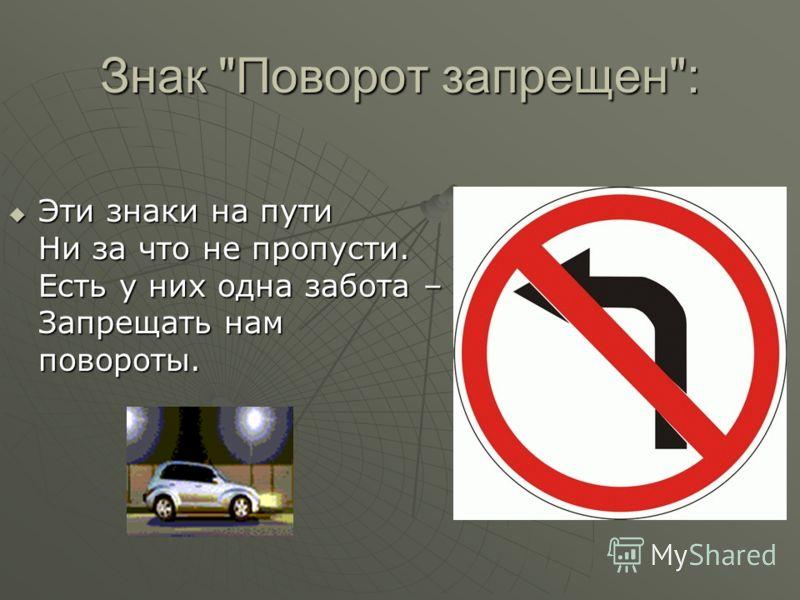 Знак Поворот запрещен: Эти знаки на пути Ни за что не пропусти. Есть у них одна забота – Запрещать нам повороты. Эти знаки на пути Ни за что не пропусти. Есть у них одна забота – Запрещать нам повороты.