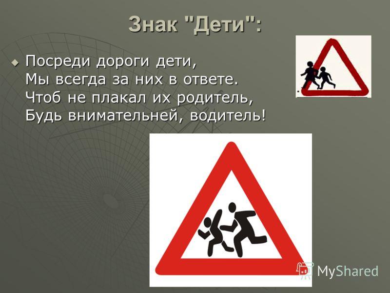 Знак Дети: Посреди дороги дети, Мы всегда за них в ответе. Чтоб не плакал их родитель, Будь внимательней, водитель! Посреди дороги дети, Мы всегда за них в ответе. Чтоб не плакал их родитель, Будь внимательней, водитель!
