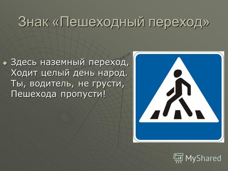 Знак «Пешеходный переход» Здесь наземный переход, Ходит целый день народ. Ты, водитель, не грусти, Пешехода пропусти! Здесь наземный переход, Ходит целый день народ. Ты, водитель, не грусти, Пешехода пропусти!