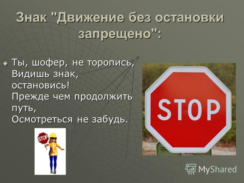 Знак Движение без остановки запрещено: Ты, шофер, не торопись, Видишь знак, остановись! Прежде чем продолжить путь, Осмотреться не забудь. Ты, шофер, не торопись, Видишь знак, остановись! Прежде чем продолжить путь, Осмотреться не забудь.