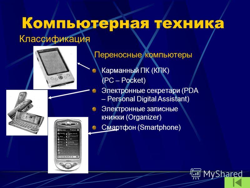 Компьютерная техника Карманный ПК (КПК) (PC – Pocket) Электронные секретари (PDA – Personal Digital Assistant) Электронные записные книжки (Organizer) Смартфон (Smartphone) Классификация Переносные компьютеры