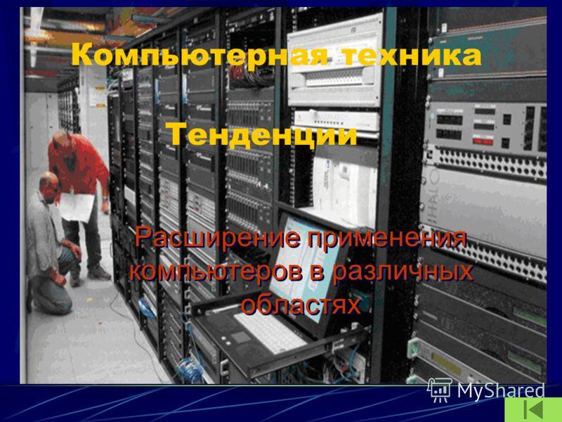 Компьютерная техника Расширение применения компьютеров в различных областях Тенденции