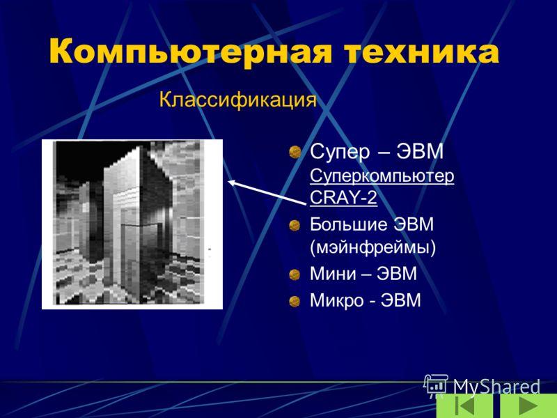 Компьютерная техника Супер – ЭВМ Суперкомпьютер CRAY-2 Большие ЭВМ (мэйнфреймы) Мини – ЭВМ Микро - ЭВМ Классификация