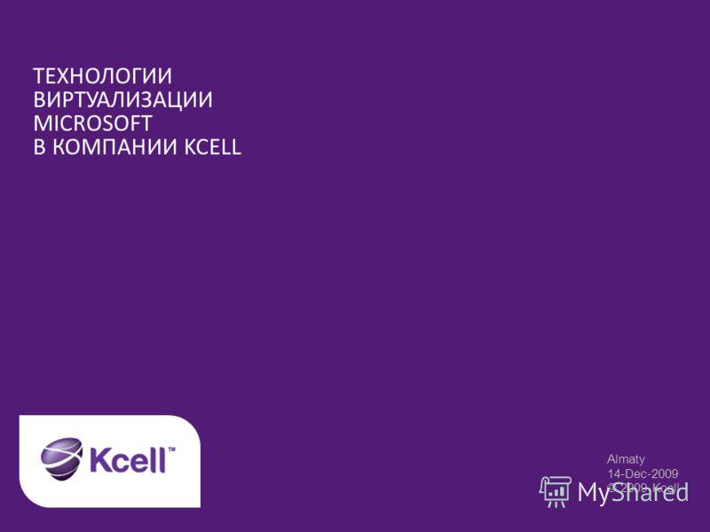 ТЕХНОЛОГИИ ВИРТУАЛИЗАЦИИ MICROSOFT В КОМПАНИИ KCELL Almaty 14-Dec-2009 © 2009 Kcell